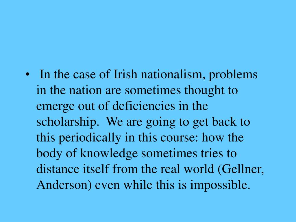 In the case of Irish nationalism, problems in the nation are sometimes thought to emerge out of deficiencies in the scholarship.  We are going to get back to this periodically in this course: how the body of knowledge sometimes tries to distance itself from the real world (Gellner, Anderson) even while this is impossible.