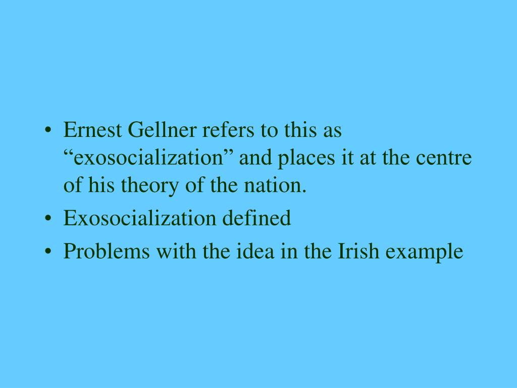 "Ernest Gellner refers to this as ""exosocialization"" and places it at the centre of his theory of the nation."