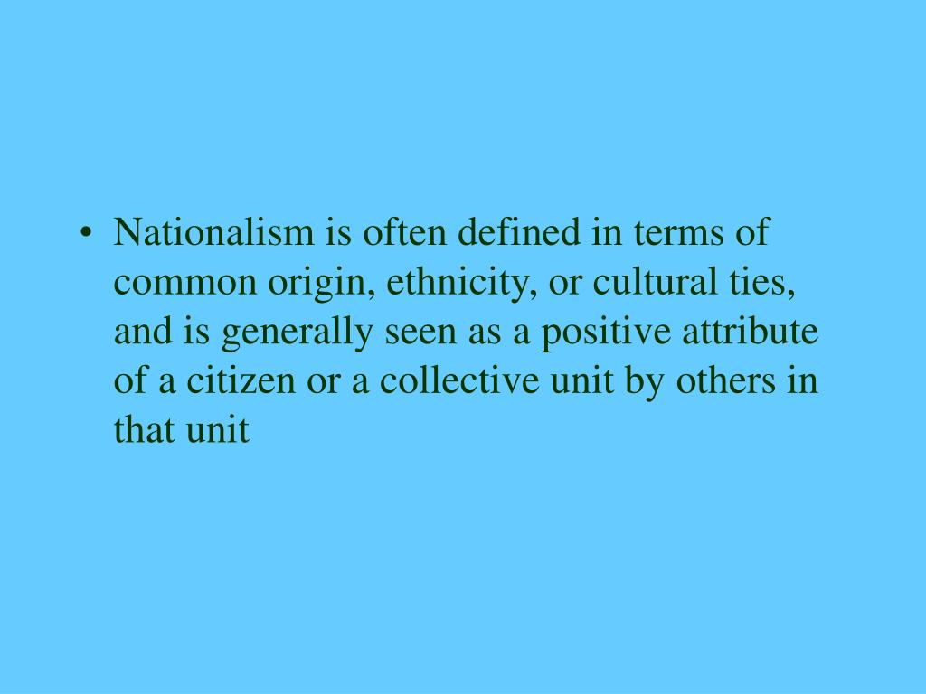 Nationalism is often defined in terms of common origin, ethnicity, or cultural ties, and is generally seen as a positive attribute of a citizen or a collective unit by others in that unit