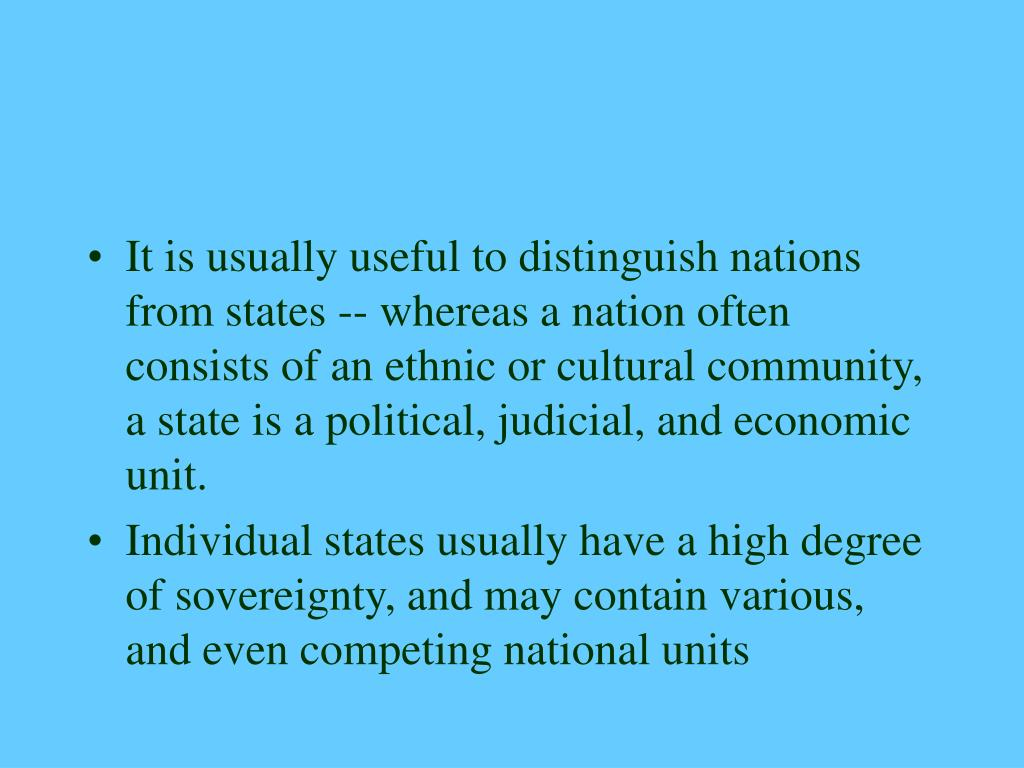 It is usually useful to distinguish nations from states -- whereas a nation often consists of an ethnic or cultural community, a state is a political, judicial, and economic unit.