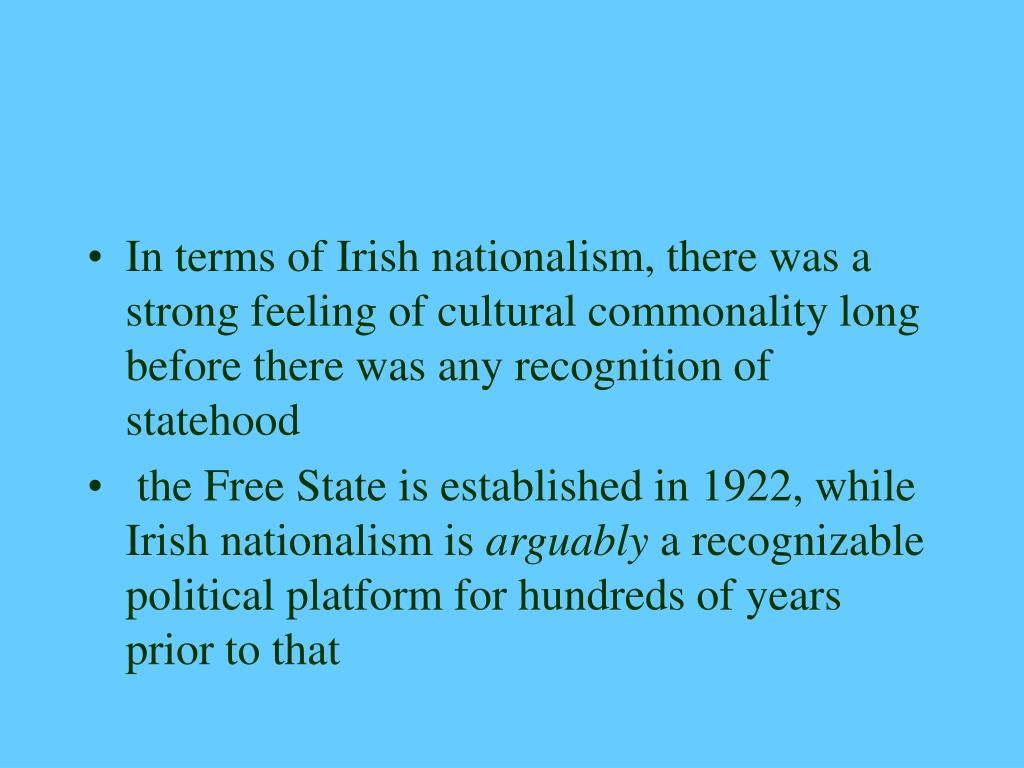 In terms of Irish nationalism, there was a strong feeling of cultural commonality long before there was any recognition of statehood