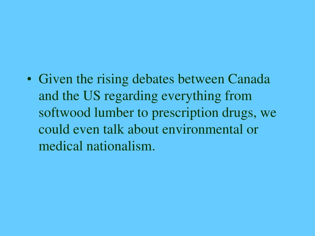 Given the rising debates between Canada and the US regarding everything from softwood lumber to prescription drugs, we could even talk about environmental or medical nationalism.