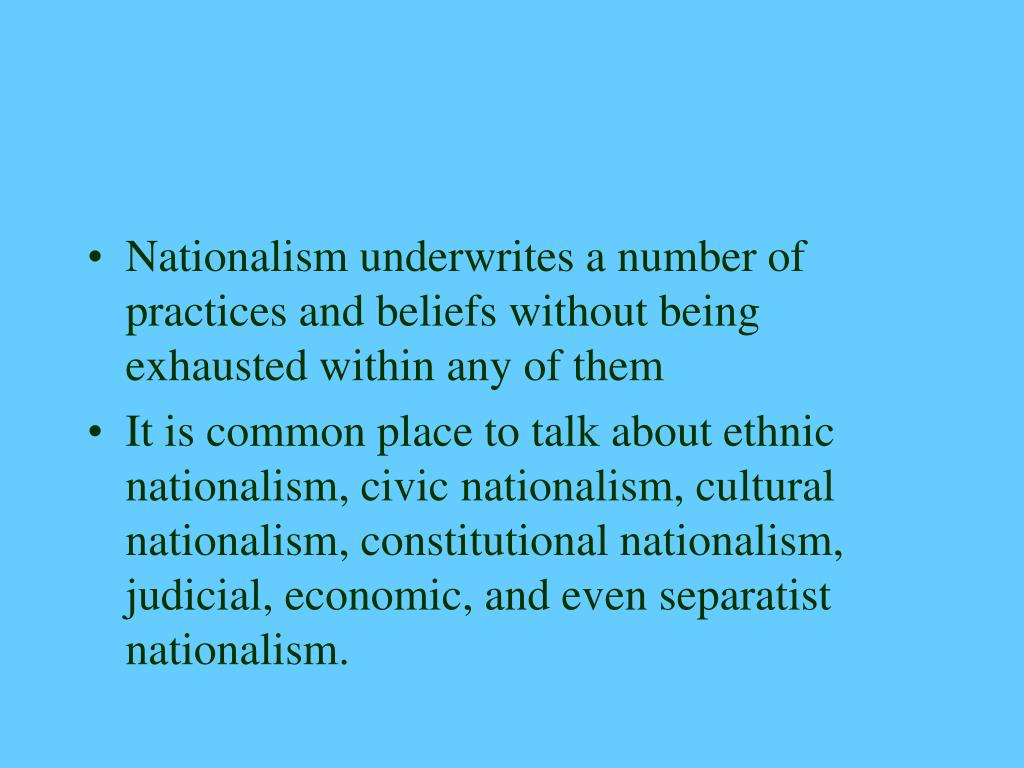 Nationalism underwrites a number of practices and beliefs without being exhausted within any of them