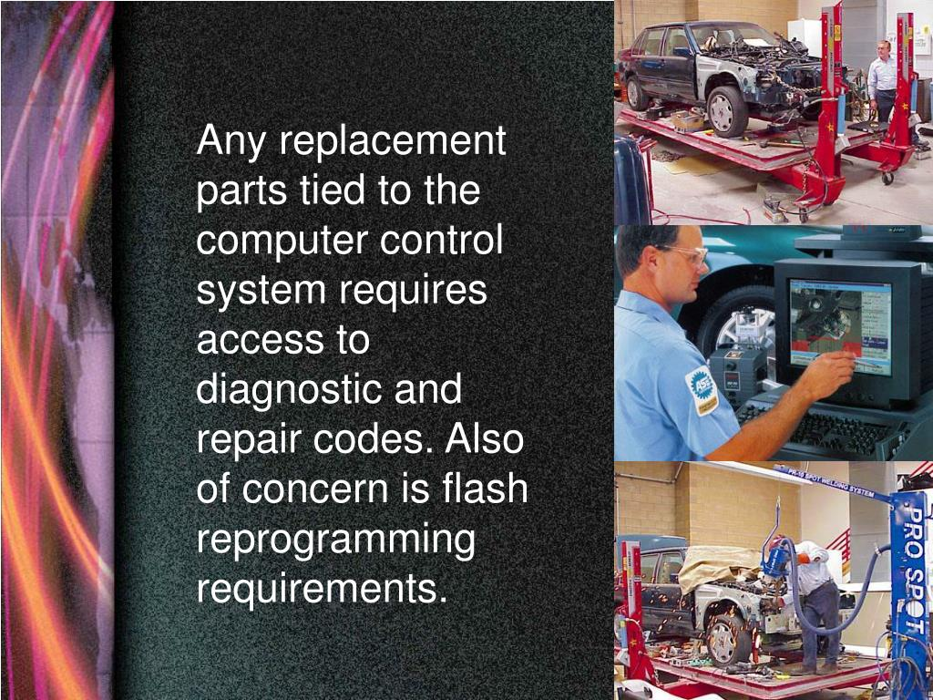 Any replacement parts tied to the computer control system requires access to diagnostic and repair codes. Also of concern is flash reprogramming requirements.