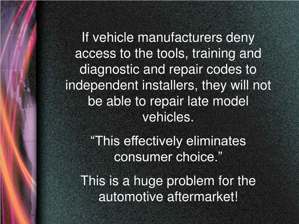 If vehicle manufacturers deny access to the tools, training and diagnostic and repair codes to independent installers, they will not be able to repair late model vehicles.