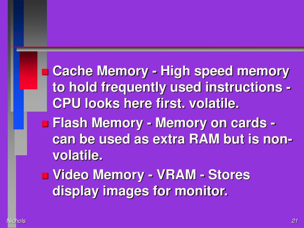 Cache Memory - High speed memory to hold frequently used instructions - CPU looks here first. volatile.