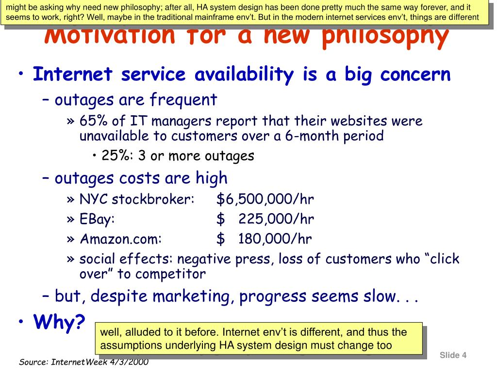 might be asking why need new philosophy; after all, HA system design has been done pretty much the same way forever, and it seems to work, right? Well, maybe in the traditional mainframe env't. But in the modern internet services env't, things are different