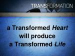 a transformed heart will produce a transformed life