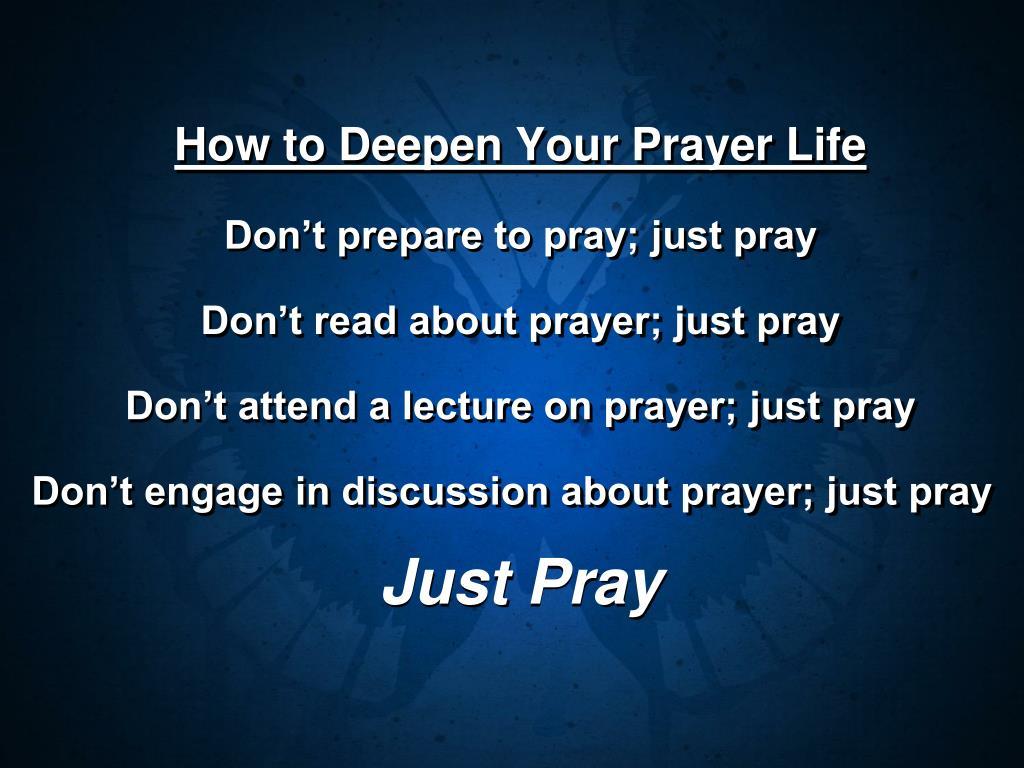 Don't prepare to pray; just pray