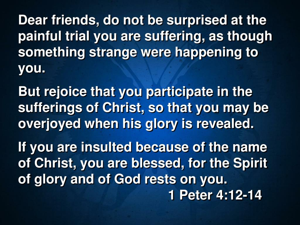 Dear friends, do not be surprised at the painful trial you are suffering, as though something strange were happening to you.