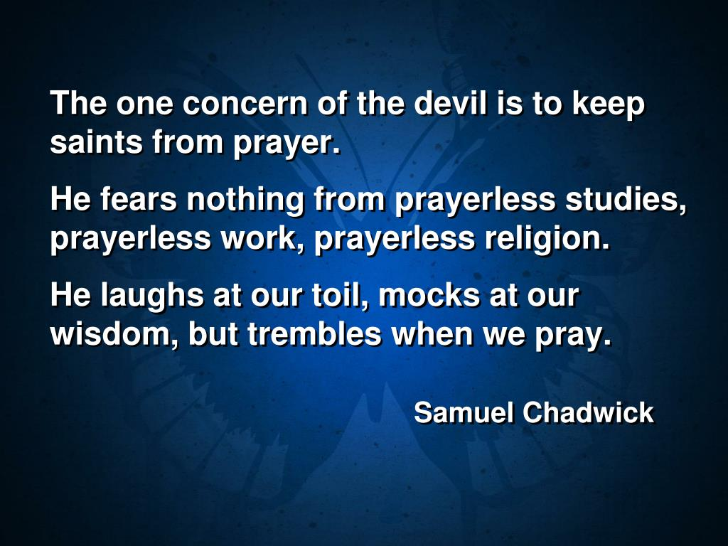 The one concern of the devil is to keep saints from prayer.