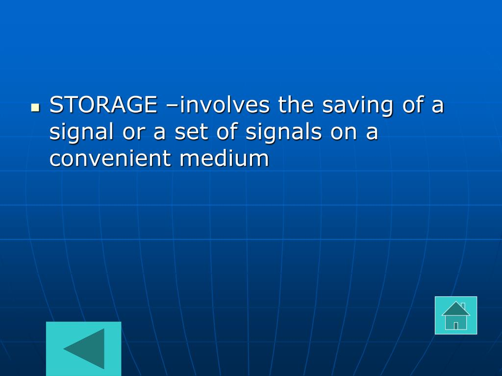 STORAGE –involves the saving of a signal or a set of signals on a convenient medium