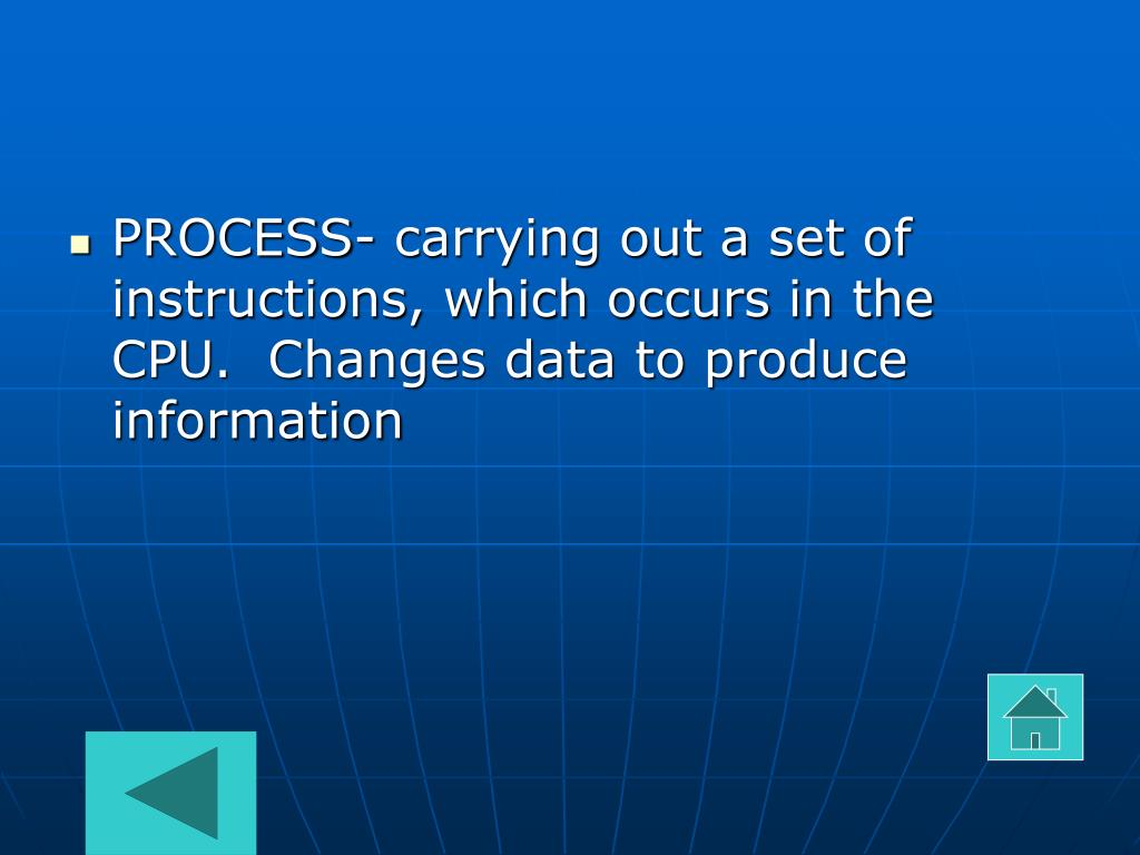 PROCESS- carrying out a set of instructions, which occurs in the CPU.  Changes data to produce information