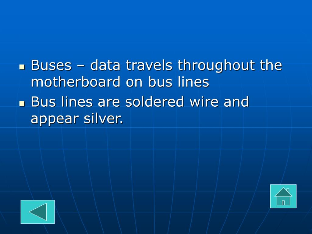 Buses – data travels throughout the motherboard on bus lines