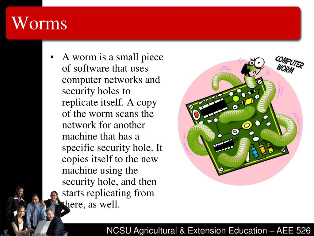 A worm is a small piece of software that uses computer networks and security holes to replicate itself. A copy of the worm scans the network for another machine that has a specific security hole. It copies itself to the new machine using the security hole, and then starts replicating from there, as well.