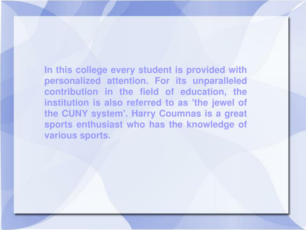 In this college every student is provided with personalized attention. For its unparalleled contribution in the field of education, the institution is also referred to as 'the jewel of the CUNY system'. Harry Coumnas is a great sports enthusiast who has the knowledge of various sports.