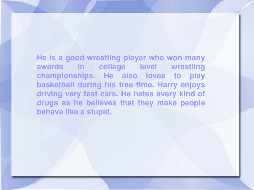 He is a good wrestling player who won many awards in college level wrestling championships. He also loves to play basketball during his free time. Harry enjoys driving very fast cars. He hates every kind of drugs as he believes that they make people behave like a stupid.