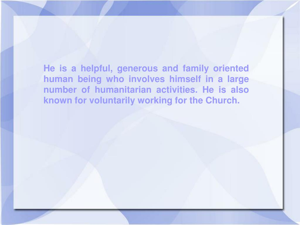 He is a helpful, generous and family oriented human being who involves himself in a large number of humanitarian activities. He is also known for voluntarily working for the Church.