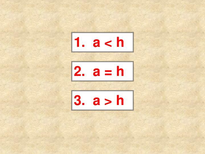 1.  a < h