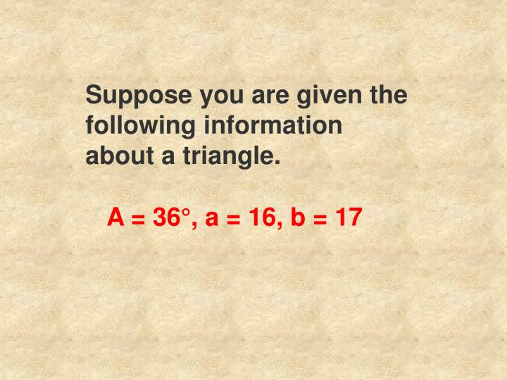 Suppose you are given the following information about a triangle.
