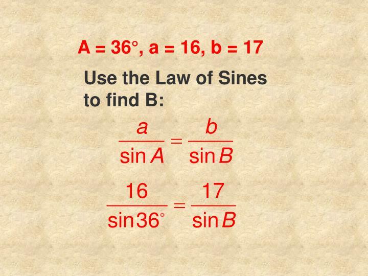 A = 36°, a = 16, b = 17