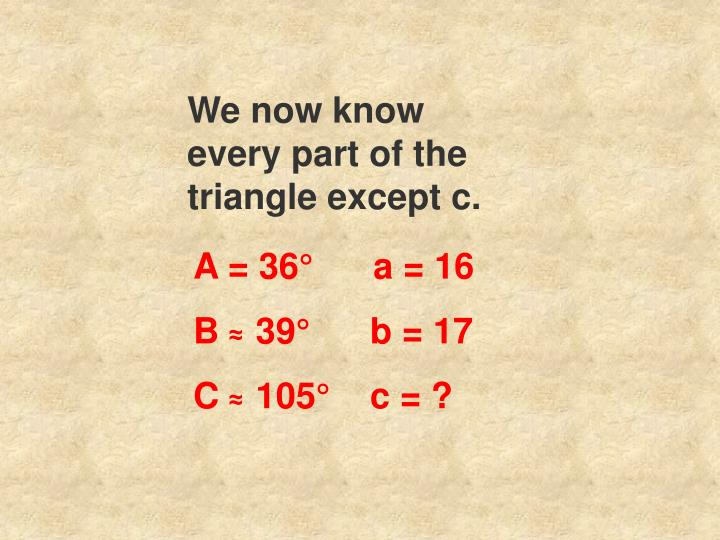 We now know every part of the triangle except c.
