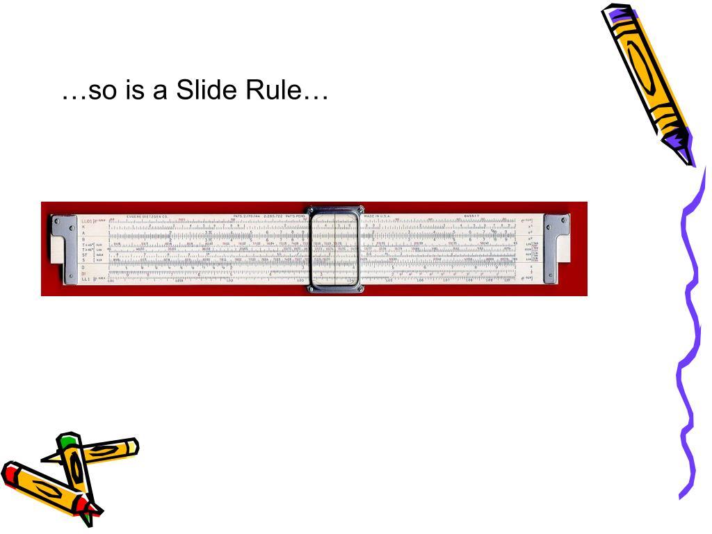 …so is a Slide Rule…