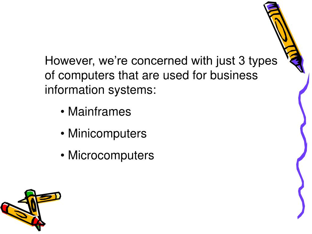 However, we're concerned with just 3 types of computers that are used for business information systems: