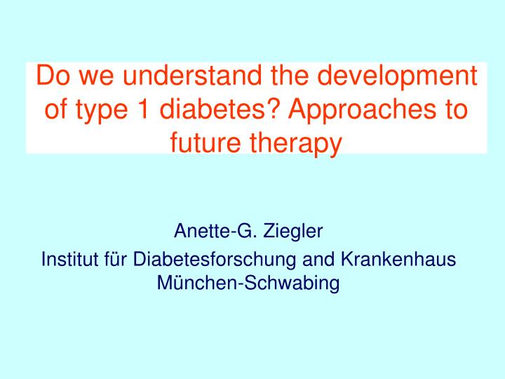 Do we understand the development of type 1 diabetes approaches to future therapy