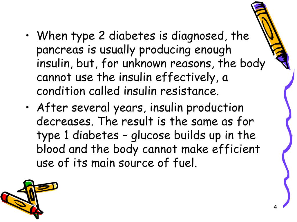 When type 2 diabetes is diagnosed, the pancreas is usually producing enough insulin, but, for unknown reasons, the body cannot use the insulin effectively, a condition called insulin resistance.