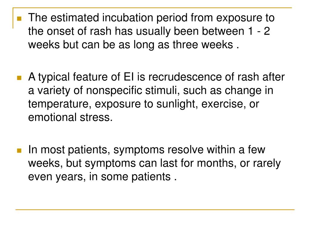 The estimated incubation period from exposure to the onset of rash has usually been between 1 - 2 weeks but can be as long as three weeks .