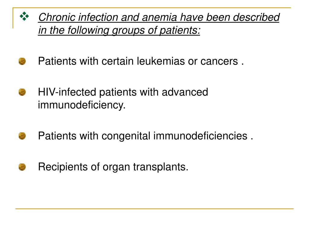 Chronic infection and anemia have been described in the following groups of patients: