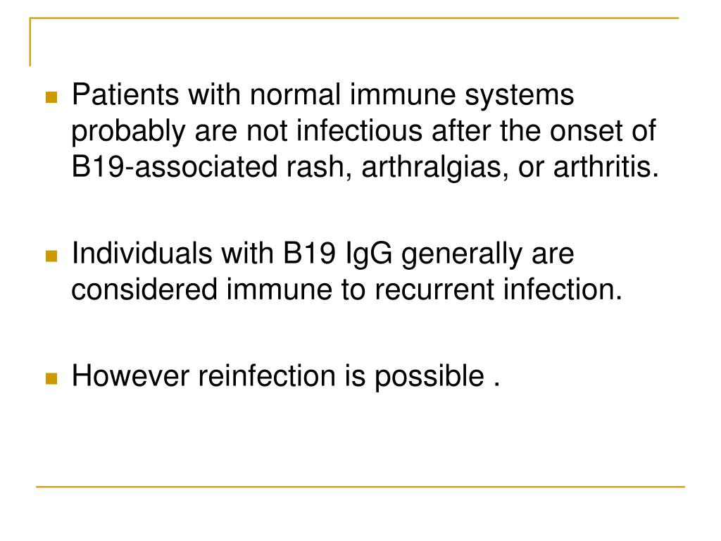 Patients with normal immune systems probably are not infectious after the onset of B19-associated rash, arthralgias, or arthritis.