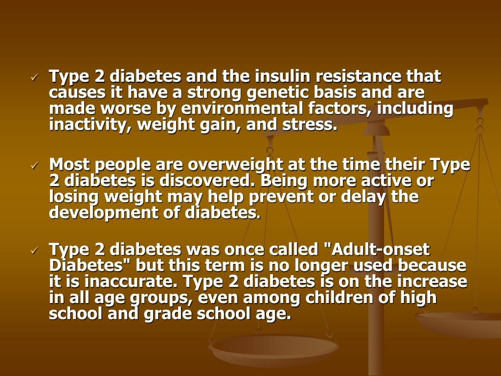 Type 2 diabetes and the insulin resistance that causes it have a strong genetic basis and are made worse by environmental factors, including inactivity, weight gain, and stress.
