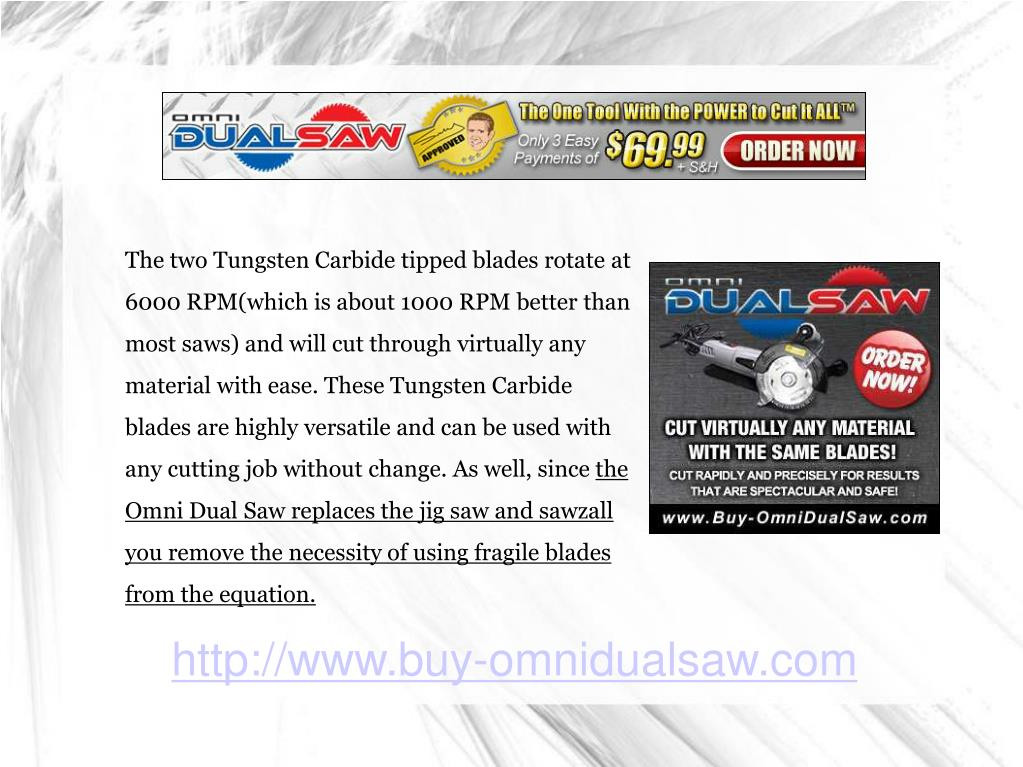 The two Tungsten Carbide tipped blades rotate at 6000 RPM(which is about 1000 RPM better than most saws) and will cut through virtually any material with ease. These Tungsten Carbide blades are highly versatile and can be used with any cutting job without change. As well, since