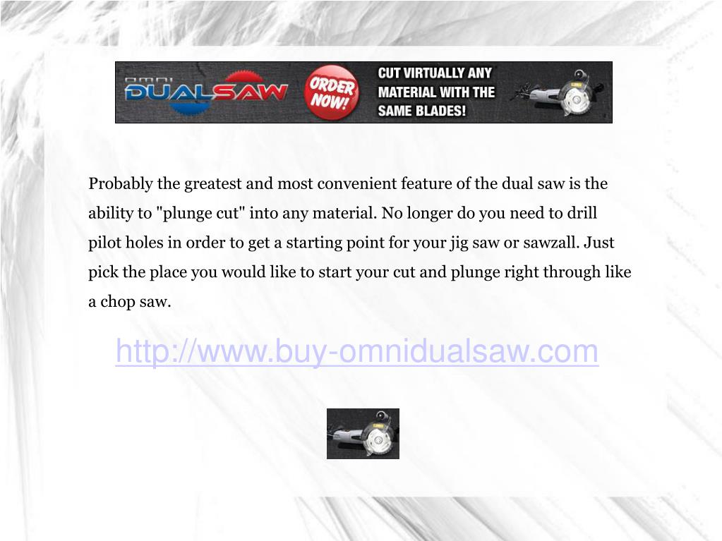 """Probably the greatest and most convenient feature of the dual saw is the ability to """"plunge cut"""" into any material. No longer do you need to drill pilot holes in order to get a starting point for your jig saw or sawzall. Just pick the place you would like to start your cut and plunge right through like a chop saw."""