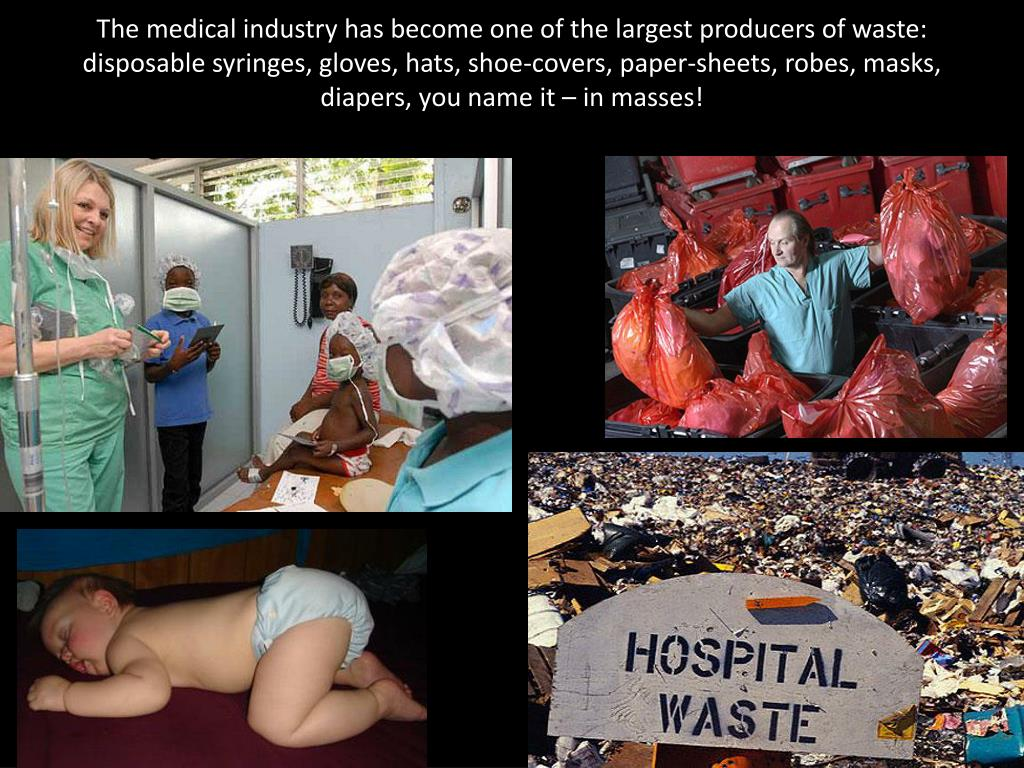 The medical industry has become one of the largest producers of waste: disposable syringes, gloves, hats, shoe-covers, paper-sheets, robes, masks,  diapers, you name it – in masses!