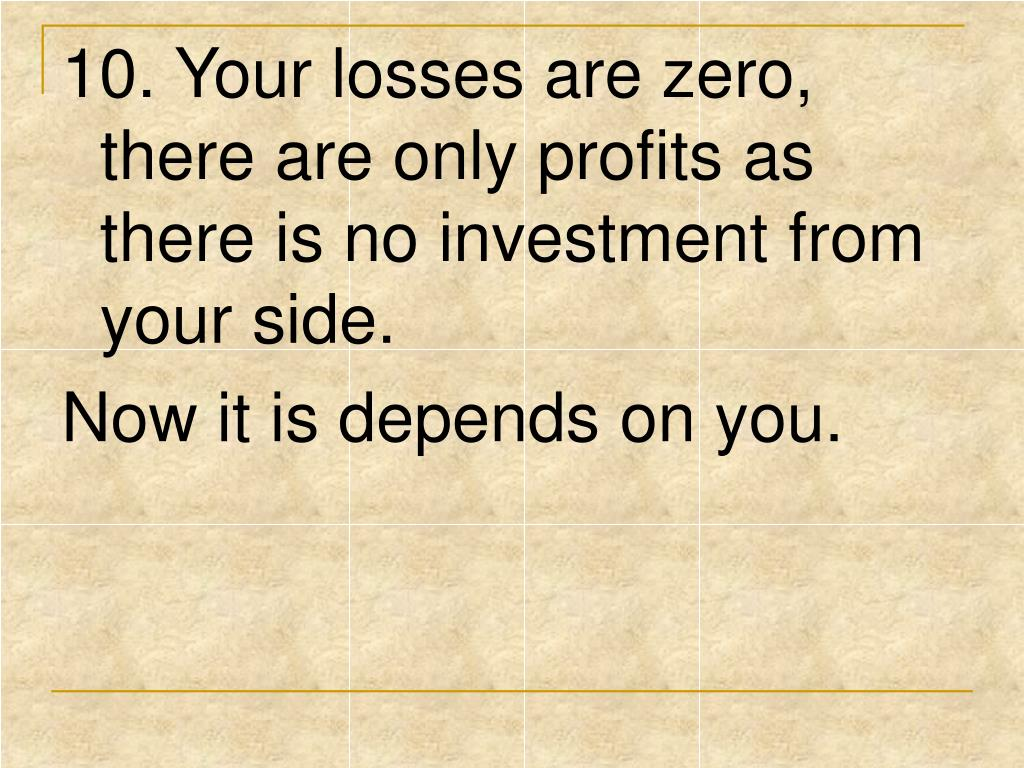 10. Your losses are zero, there are only profits as there is no investment from your side.