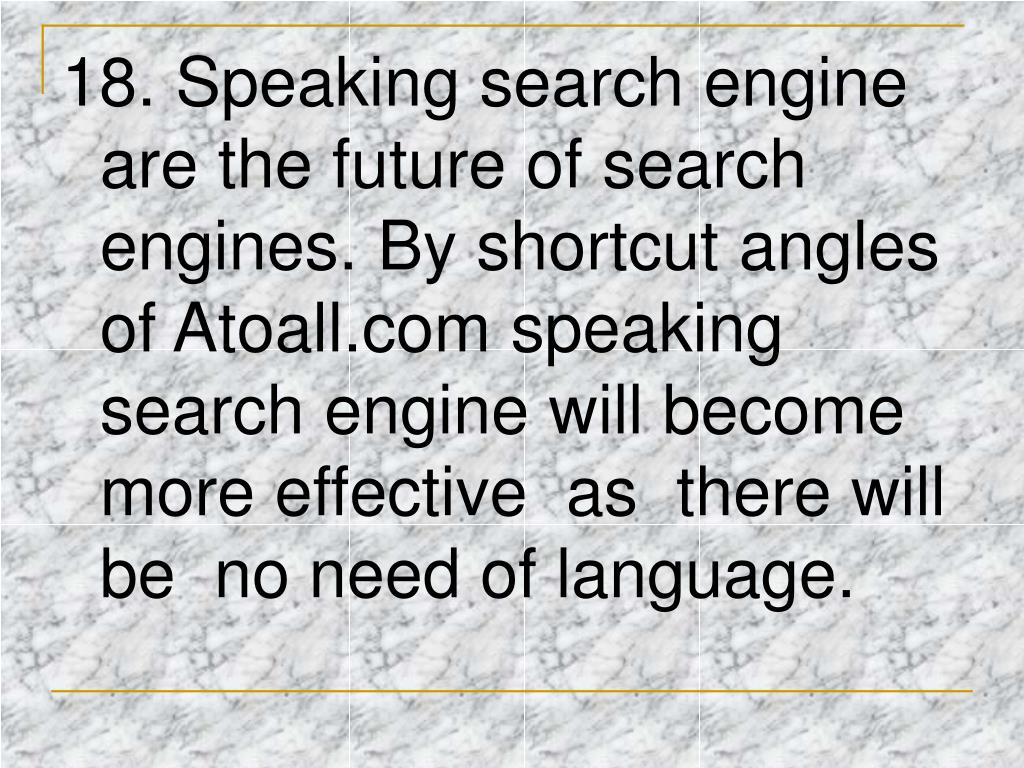 18. Speaking search engine are the future of search engines. By shortcut angles of Atoall.com speaking search engine will become more effective  as  there will be  no need of language.