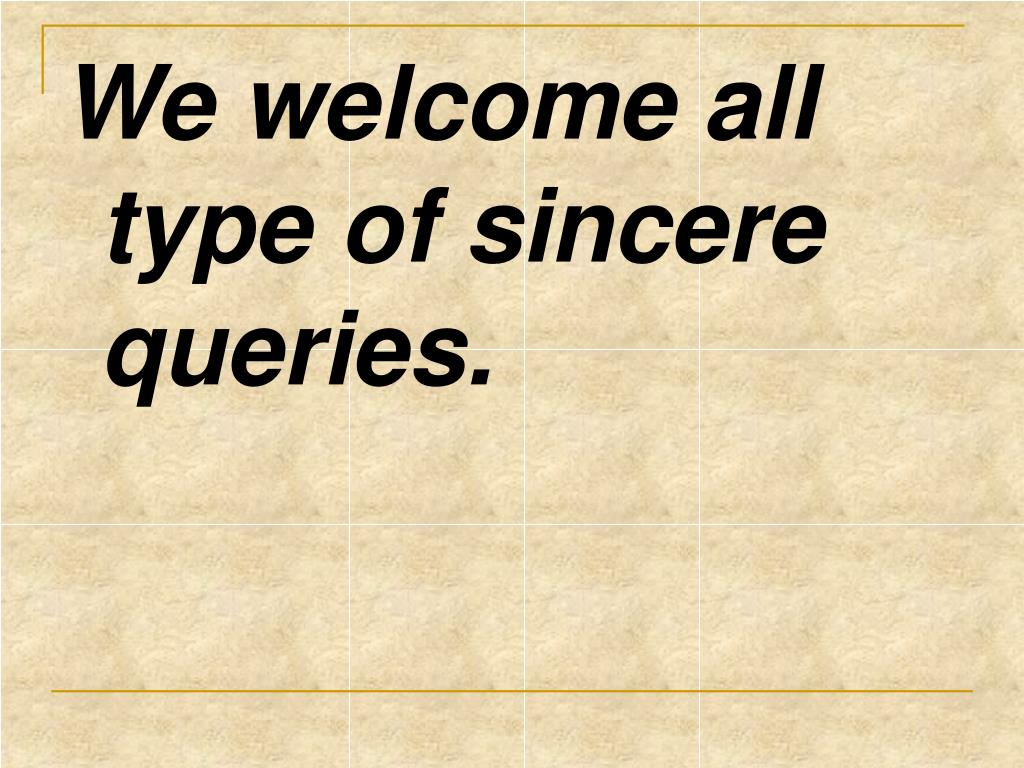 We welcome all type of sincere queries.