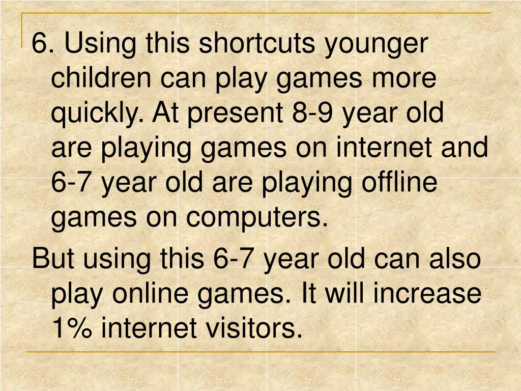6. Using this shortcuts younger children can play games more quickly. At present 8-9 year old are playing games on internet and 6-7 year old are playing offline games on computers.