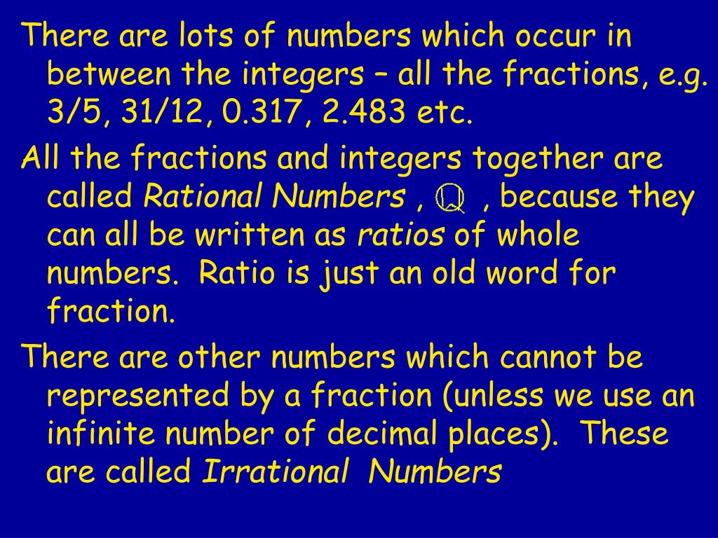 There are lots of numbers which occur in between the integers – all the fractions, e.g. 3/5, 31/12, 0.317, 2.483 etc.