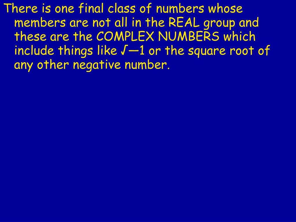 There is one final class of numbers whose members are not all in the REAL group and these are the COMPLEX NUMBERS
