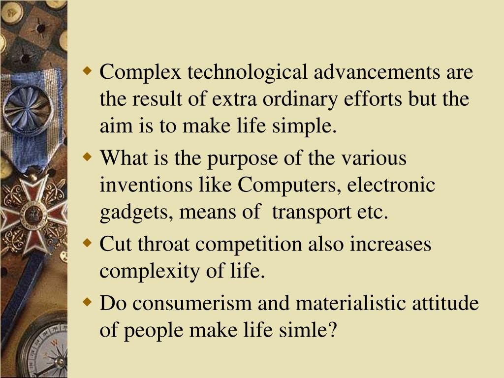 Complex technological advancements are the result of extra ordinary efforts but the aim is to make life simple.