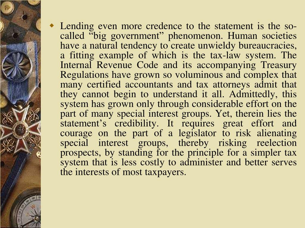 """Lending even more credence to the statement is the so-called """"big government"""" phenomenon. Human societies have a natural tendency to create unwieldy bureaucracies, a fitting example of which is the tax-law system. The Internal Revenue Code and its accompanying Treasury Regulations have grown so voluminous and complex that many certified accountants and tax attorneys admit that they cannot begin to understand it all. Admittedly, this system has grown only through considerable effort on the part of many special interest groups. Yet, therein lies the statement's credibility. It requires great effort and courage on the part of a legislator to risk alienating special interest groups, thereby risking reelection prospects, by standing for the principle for a simpler tax system that is less costly to administer and better serves the interests of most taxpayers."""