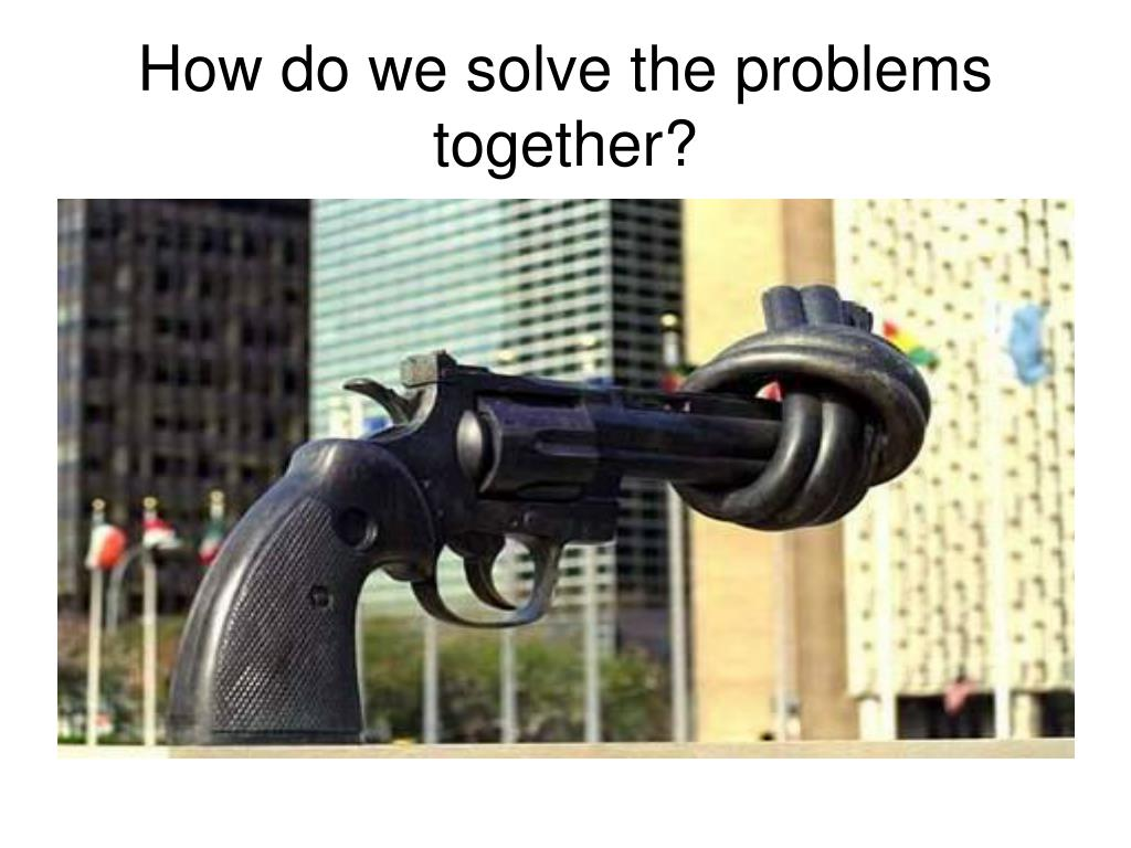 How do we solve the problems together?