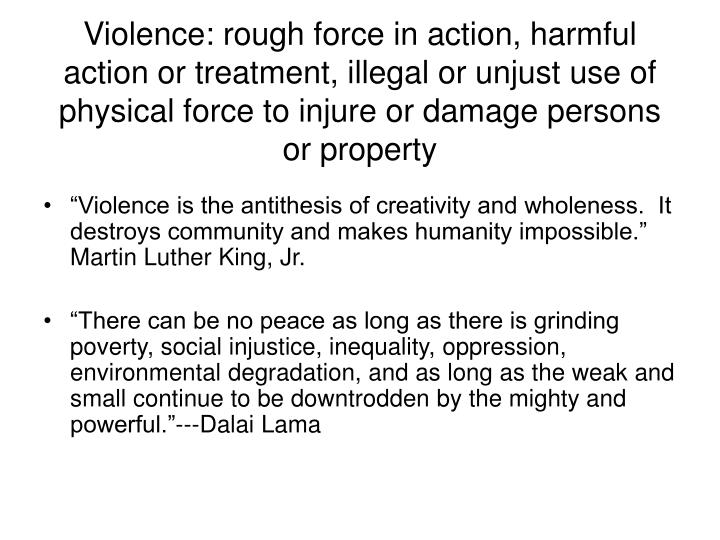 Violence: rough force in action, harmful action or treatment, illegal or unjust use of physical forc...
