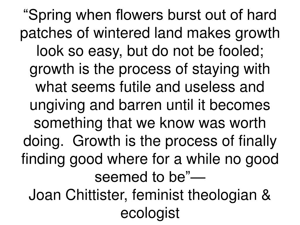 """Spring when flowers burst out of hard patches of wintered land makes growth look so easy, but do not be fooled; growth is the process of staying with what seems futile and useless and ungiving and barren until it becomes something that we know was worth doing.  Growth is the process of finally finding good where for a while no good seemed to be""—"
