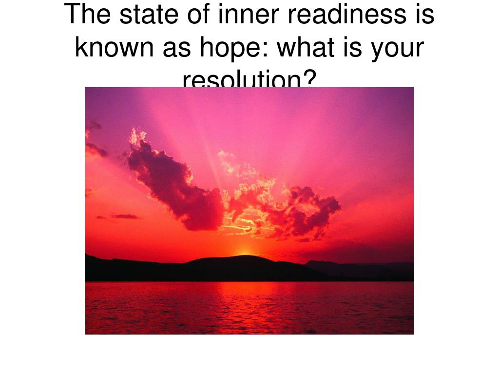 The state of inner readiness is known as hope: what is your resolution?