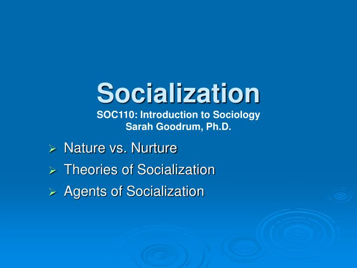 Socialization soc110 introduction to sociology sarah goodrum ph d